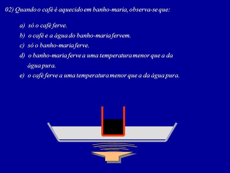 02) Quando o café é aquecido em banho-maria, observa-se que: a) só o café ferve. b) o café e a água do banho-maria fervem. c) só o banho-maria ferve.