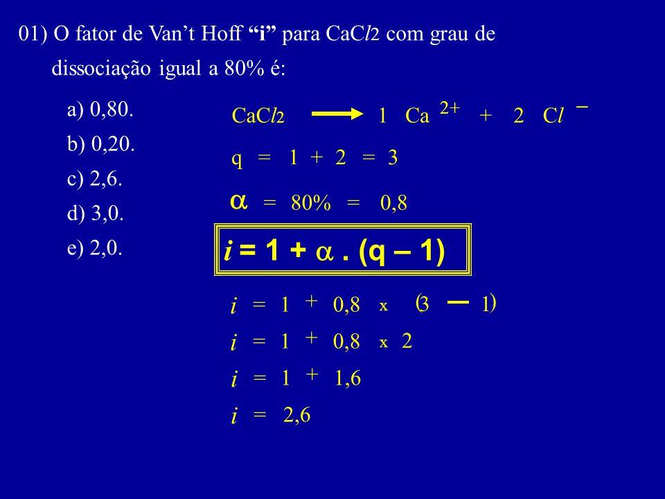 "01) O fator de Van't Hoff ""i"" para CaCl 2 com grau de dissociação igual a 80% é: a) 0,80. b) 0,20. c) 2,6. d) 3,0. e) 2,0. i = 1 + . (q – 1) i q  x"