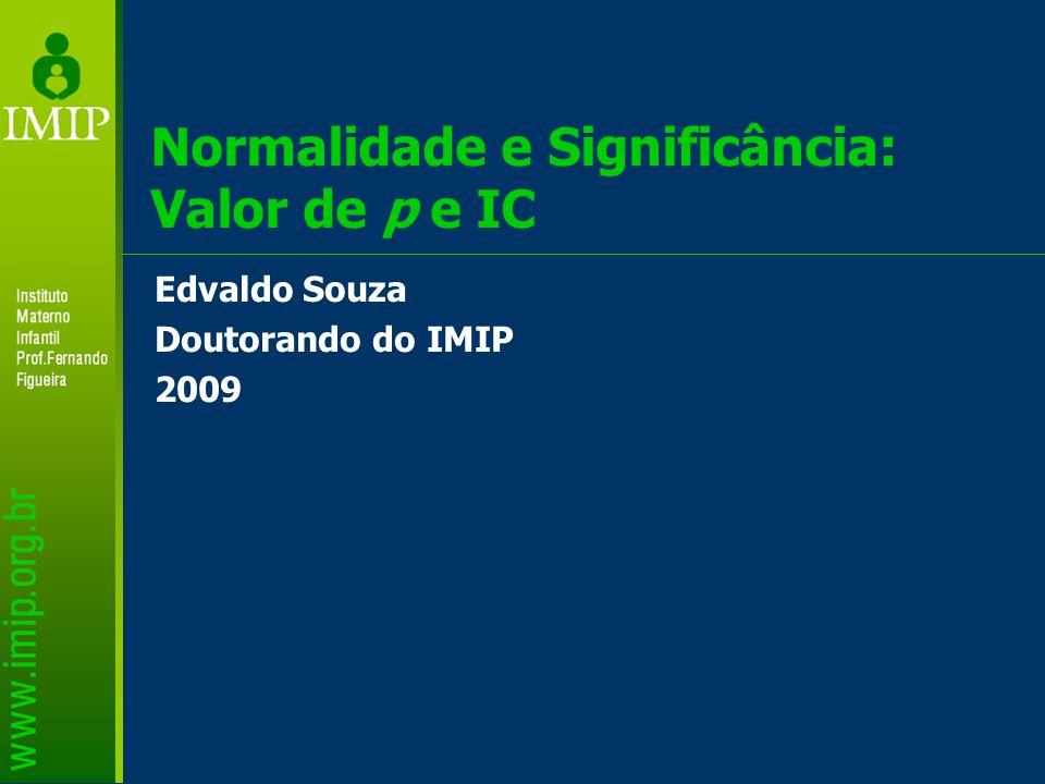 Normalidade e Significância: Valor de p e IC Edvaldo Souza Doutorando do IMIP 2009