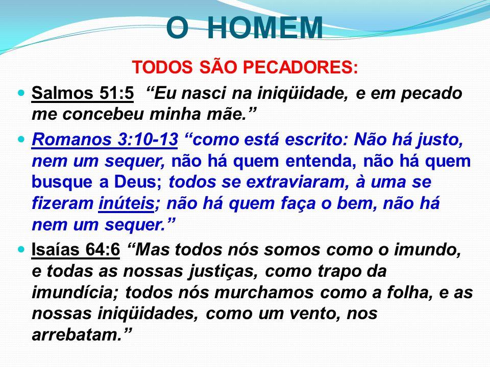 """O HOMEM TODOS SÃO PECADORES: Salmos 51:5 """"Eu nasci na iniqüidade, e em pecado me concebeu minha mãe."""" Romanos 3:10-13 """"como está escrito: Não há justo"""