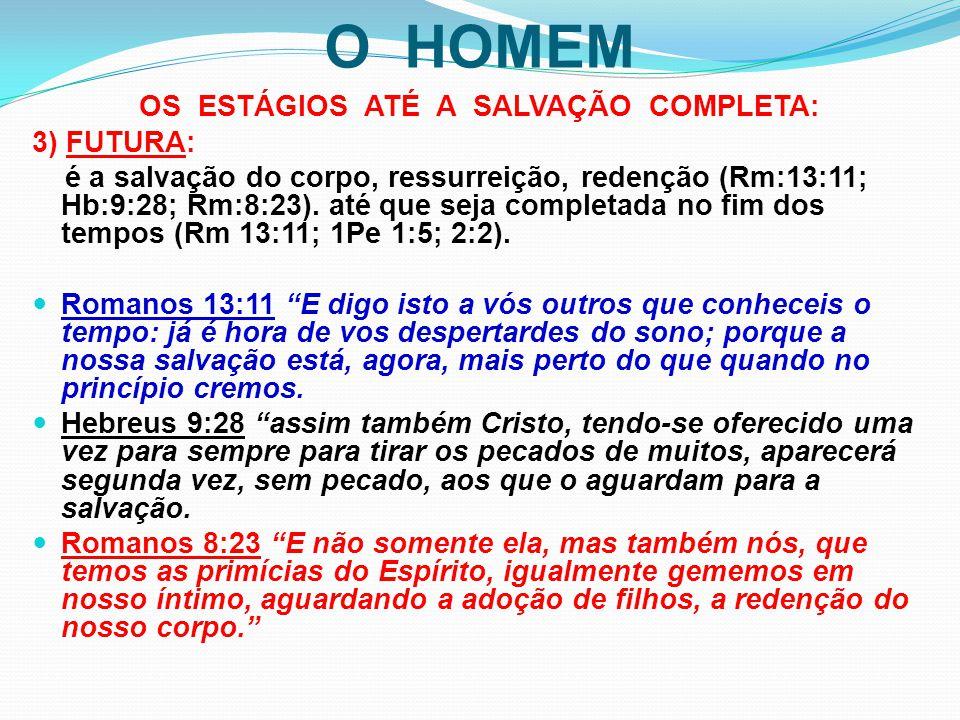 O HOMEM OS ESTÁGIOS ATÉ A SALVAÇÃO COMPLETA: 3) FUTURA: é a salvação do corpo, ressurreição, redenção (Rm:13:11; Hb:9:28; Rm:8:23). até que seja compl