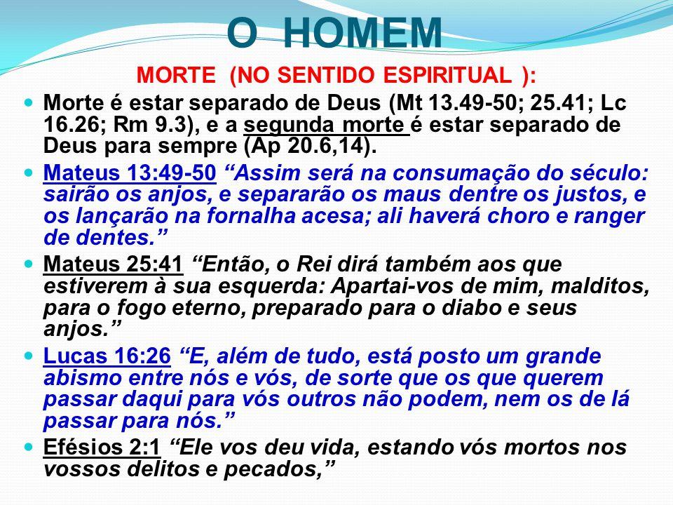 O HOMEM MORTE (NO SENTIDO ESPIRITUAL ): Morte é estar separado de Deus (Mt 13.49-50; 25.41; Lc 16.26; Rm 9.3), e a segunda morte é estar separado de D