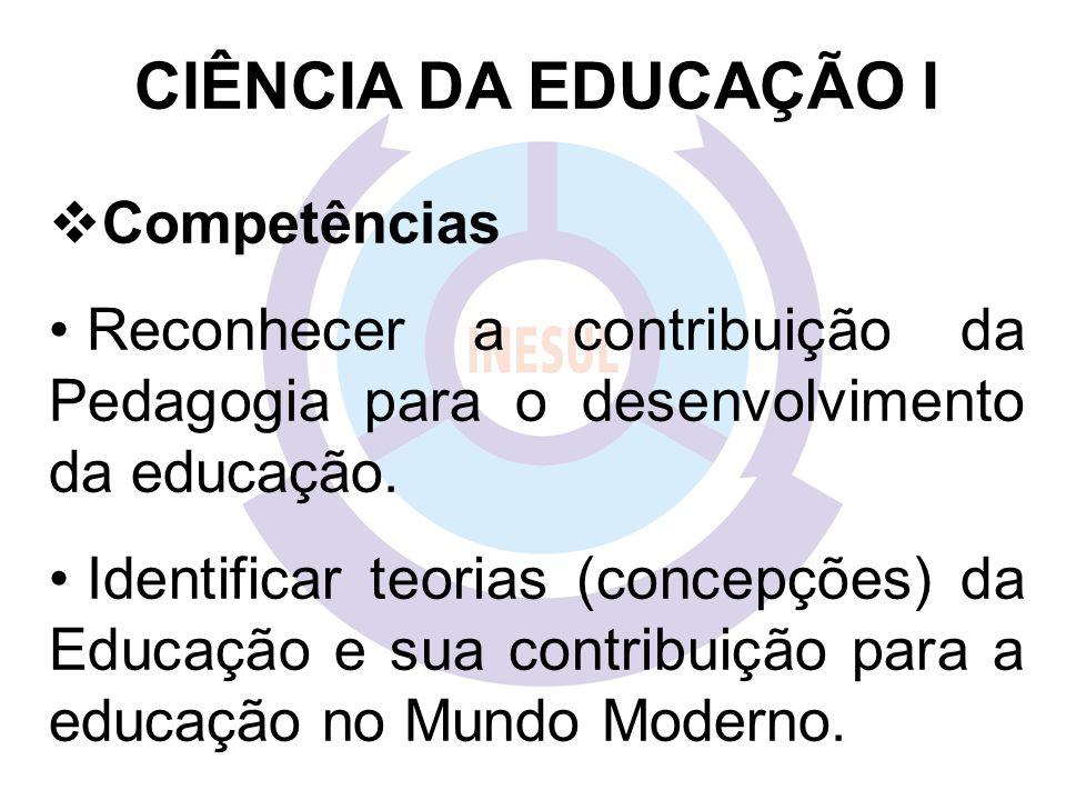 CIÊNCIA DA EDUCAÇÃO I  Competências Reconhecer a contribuição da Pedagogia para o desenvolvimento da educação.