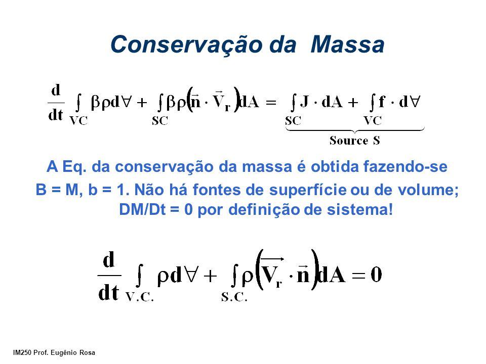 IM250 Prof. Eugênio Rosa Conservação da Massa A Eq. da conservação da massa é obtida fazendo-se B = M, b = 1. Não há fontes de superfície ou de volume