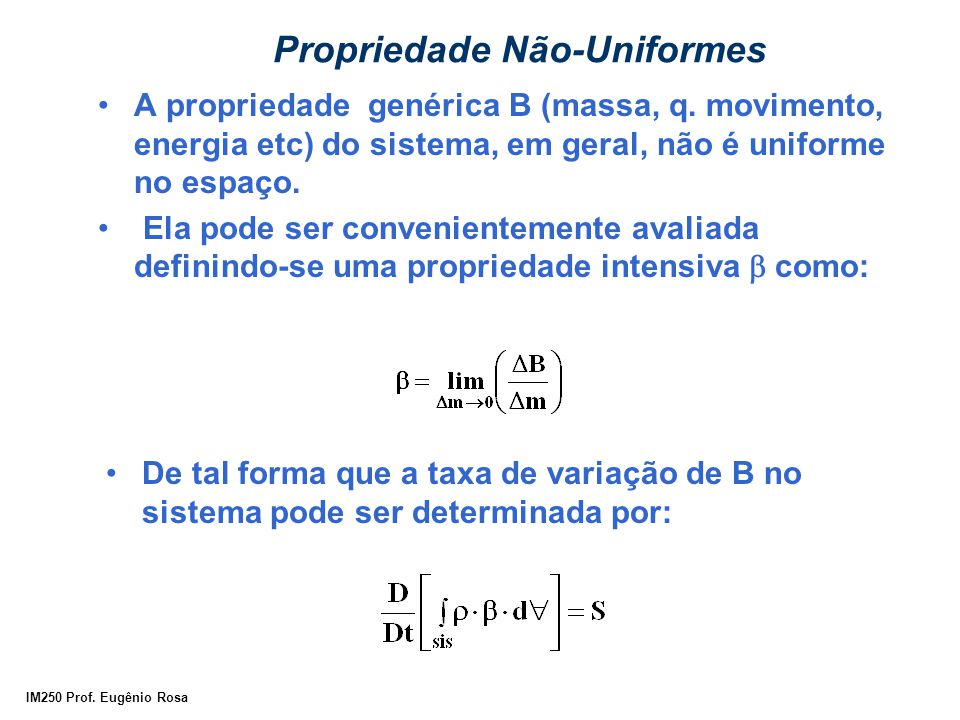 IM250 Prof. Eugênio Rosa Propriedade Não-Uniformes A propriedade genérica B (massa, q. movimento, energia etc) do sistema, em geral, não é uniforme no