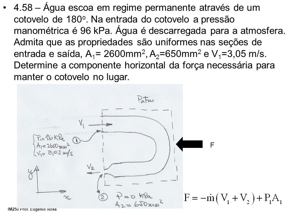 IM250 Prof. Eugênio Rosa 4.58 – Água escoa em regime permanente através de um cotovelo de 180 o. Na entrada do cotovelo a pressão manométrica é 96 kPa
