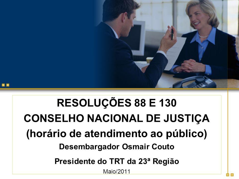 RESOLUÇÕES 88 E 130 CONSELHO NACIONAL DE JUSTIÇA (horário de atendimento ao público) Desembargador Osmair Couto Presidente do TRT da 23ª Região Maio/2011