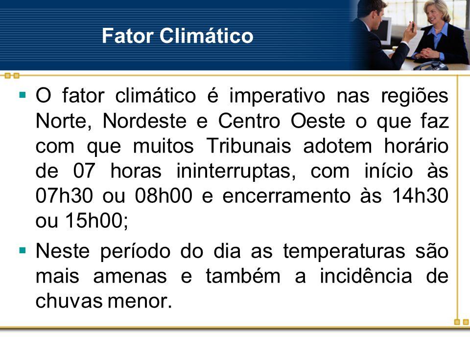 Fator Climático  O fator climático é imperativo nas regiões Norte, Nordeste e Centro Oeste o que faz com que muitos Tribunais adotem horário de 07 horas ininterruptas, com início às 07h30 ou 08h00 e encerramento às 14h30 ou 15h00;  Neste período do dia as temperaturas são mais amenas e também a incidência de chuvas menor.
