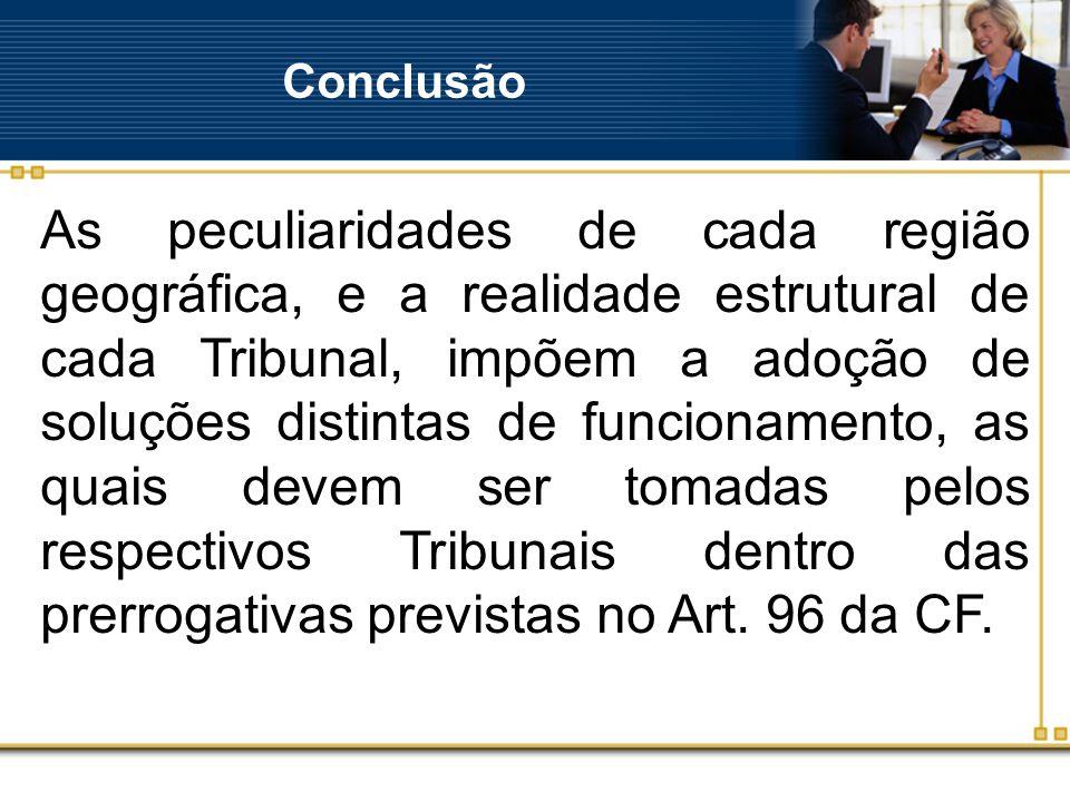 Conclusão As peculiaridades de cada região geográfica, e a realidade estrutural de cada Tribunal, impõem a adoção de soluções distintas de funcionamento, as quais devem ser tomadas pelos respectivos Tribunais dentro das prerrogativas previstas no Art.