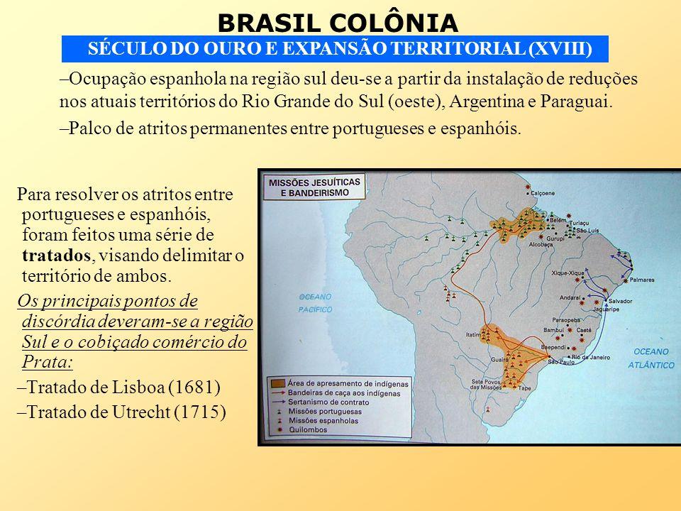 BRASIL COLÔNIA SÉCULO DO OURO E EXPANSÃO TERRITORIAL (XVIII) Para resolver os atritos entre portugueses e espanhóis, foram feitos uma série de tratado