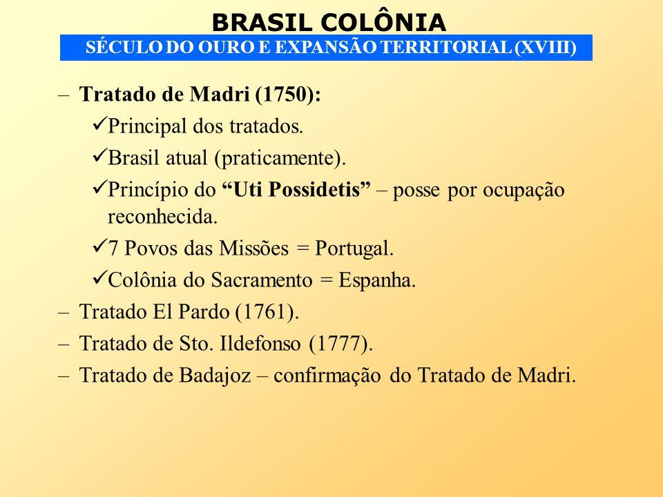 BRASIL COLÔNIA SÉCULO DO OURO E EXPANSÃO TERRITORIAL (XVIII) –Tratado de Madri (1750): Principal dos tratados. Brasil atual (praticamente). Princípio