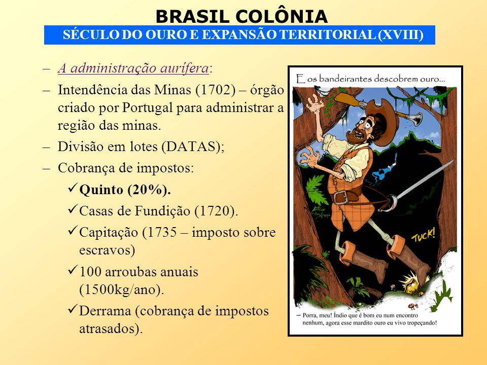 BRASIL COLÔNIA SÉCULO DO OURO E EXPANSÃO TERRITORIAL (XVIII) –A administração aurífera: –Intendência das Minas (1702) – órgão criado por Portugal para