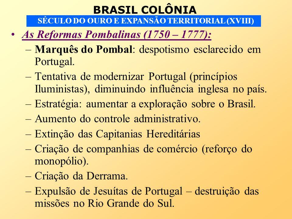 BRASIL COLÔNIA SÉCULO DO OURO E EXPANSÃO TERRITORIAL (XVIII) As Reformas Pombalinas (1750 – 1777): –Marquês do Pombal: despotismo esclarecido em Portu