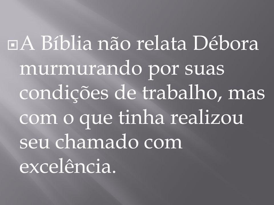  A Bíblia não relata Débora murmurando por suas condições de trabalho, mas com o que tinha realizou seu chamado com excelência.