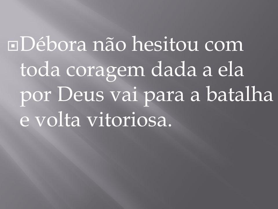  Débora não hesitou com toda coragem dada a ela por Deus vai para a batalha e volta vitoriosa.