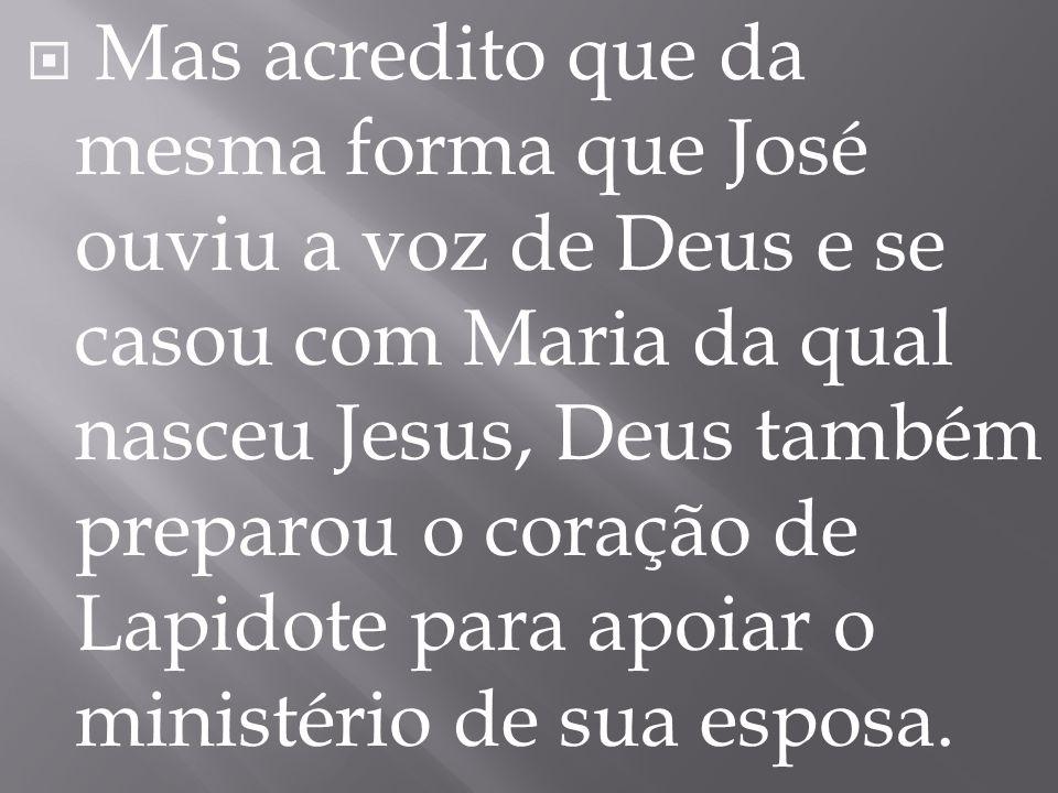  Mas acredito que da mesma forma que José ouviu a voz de Deus e se casou com Maria da qual nasceu Jesus, Deus também preparou o coração de Lapidote p