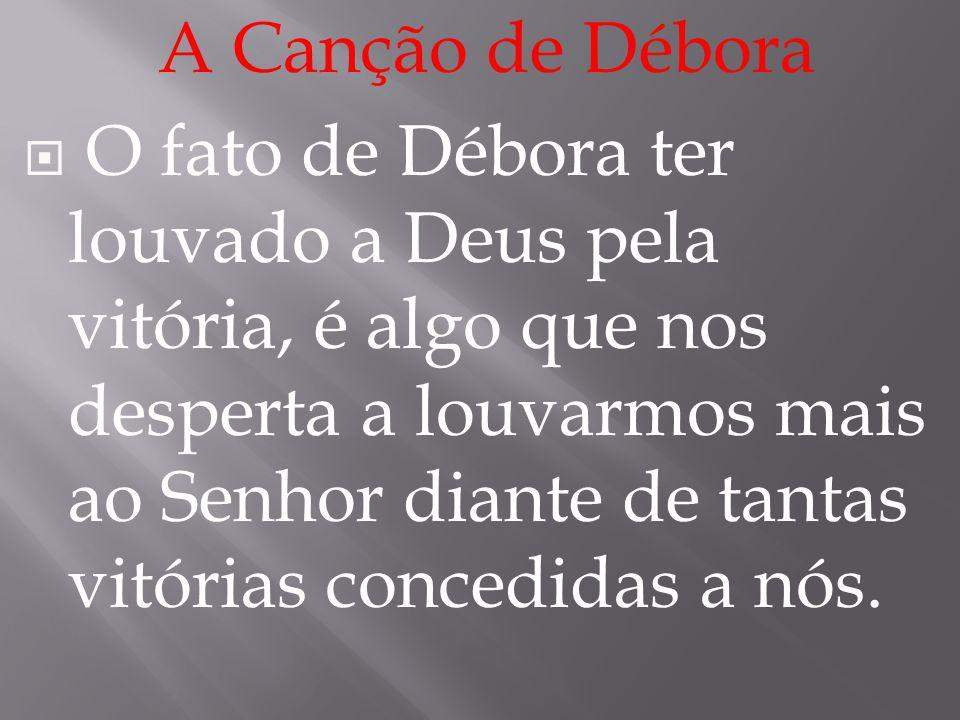 A Canção de Débora  O fato de Débora ter louvado a Deus pela vitória, é algo que nos desperta a louvarmos mais ao Senhor diante de tantas vitórias co