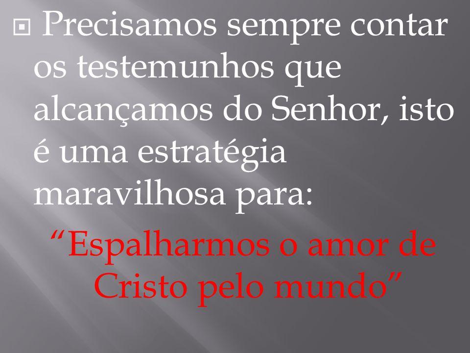 """ Precisamos sempre contar os testemunhos que alcançamos do Senhor, isto é uma estratégia maravilhosa para: """"Espalharmos o amor de Cristo pelo mundo"""""""