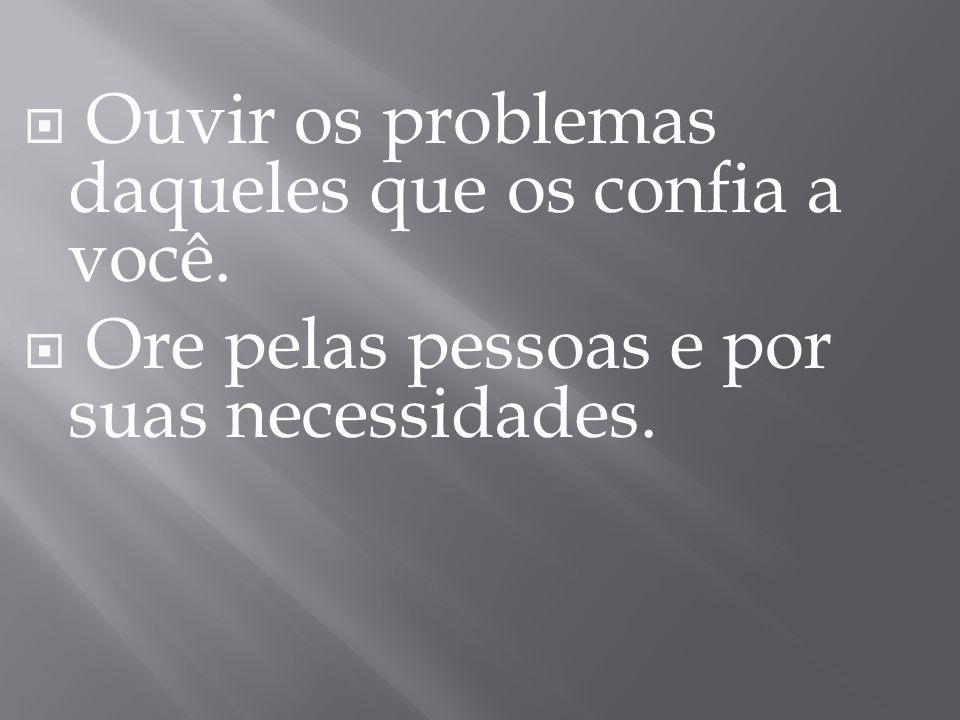  Ouvir os problemas daqueles que os confia a você.  Ore pelas pessoas e por suas necessidades.