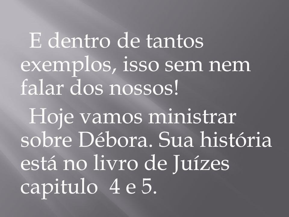 E dentro de tantos exemplos, isso sem nem falar dos nossos! Hoje vamos ministrar sobre Débora. Sua história está no livro de Juízes capitulo 4 e 5.