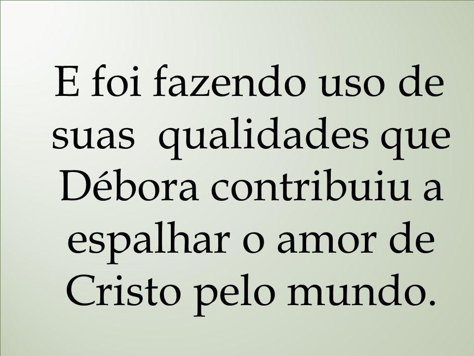 E foi fazendo uso de suas qualidades que Débora contribuiu a espalhar o amor de Cristo pelo mundo.