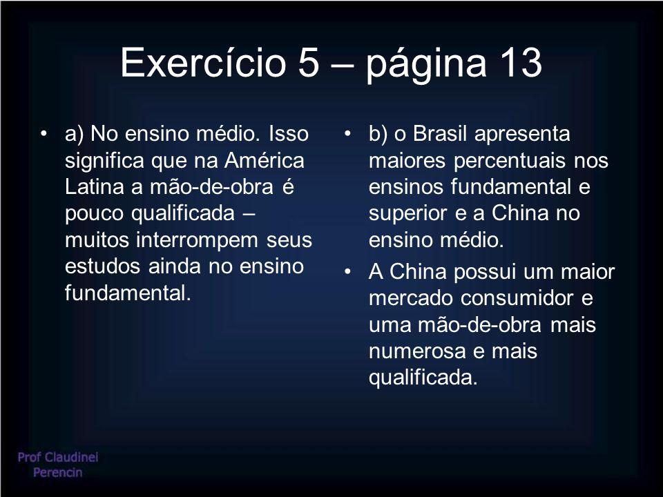 Exercício 5 – página 13 a) No ensino médio. Isso significa que na América Latina a mão-de-obra é pouco qualificada – muitos interrompem seus estudos a