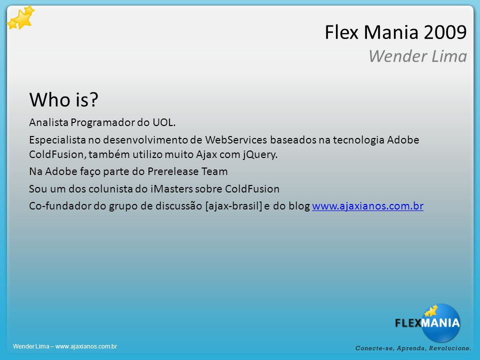 Flex Mania 2009 Wender Lima Who is? Analista Programador do UOL. Especialista no desenvolvimento de WebServices baseados na tecnologia Adobe ColdFusio