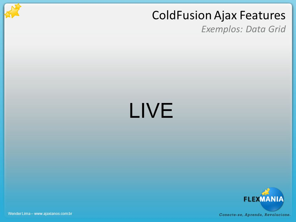 ColdFusion Ajax Features Exemplos: Data Grid Wender Lima – www.ajaxianos.com.br LIVE