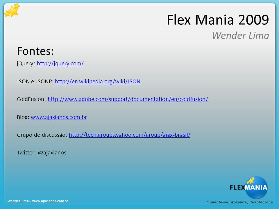 Flex Mania 2009 Wender Lima Fontes: jQuery: http://jquery.com/http://jquery.com/ JSON e JSONP: http://en.wikipedia.org/wiki/JSONhttp://en.wikipedia.org/wiki/JSON ColdFusion: http://www.adobe.com/support/documentation/en/coldfusion/http://www.adobe.com/support/documentation/en/coldfusion/ Blog: www.ajaxianos.com.brwww.ajaxianos.com.br Grupo de discussão: http://tech.groups.yahoo.com/group/ajax-brasil/http://tech.groups.yahoo.com/group/ajax-brasil/ Twitter: @ajaxianos Wender Lima – www.ajaxianos.com.br
