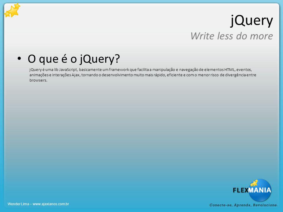 jQuery Write less do more Exemplos do seletor #2 Ele também aceita agrupamento de objetos se você precisar selecionar vários itens de uma só vez: $( input, textarea, select, #itemMenu,.className ); Chamando um elemento dentro de outro objeto específico: $( input , #idForm ); Outras seleções mais avançadas: $( input[name=nomeDoCara] ); $( input[type=checkbox] ); $( input[type=checkbox]:checked ); $( *[name=nomeDoCara] ); Não recomendado $( input[type=text][name$=pessoal] ); Wender Lima – www.ajaxianos.com.br