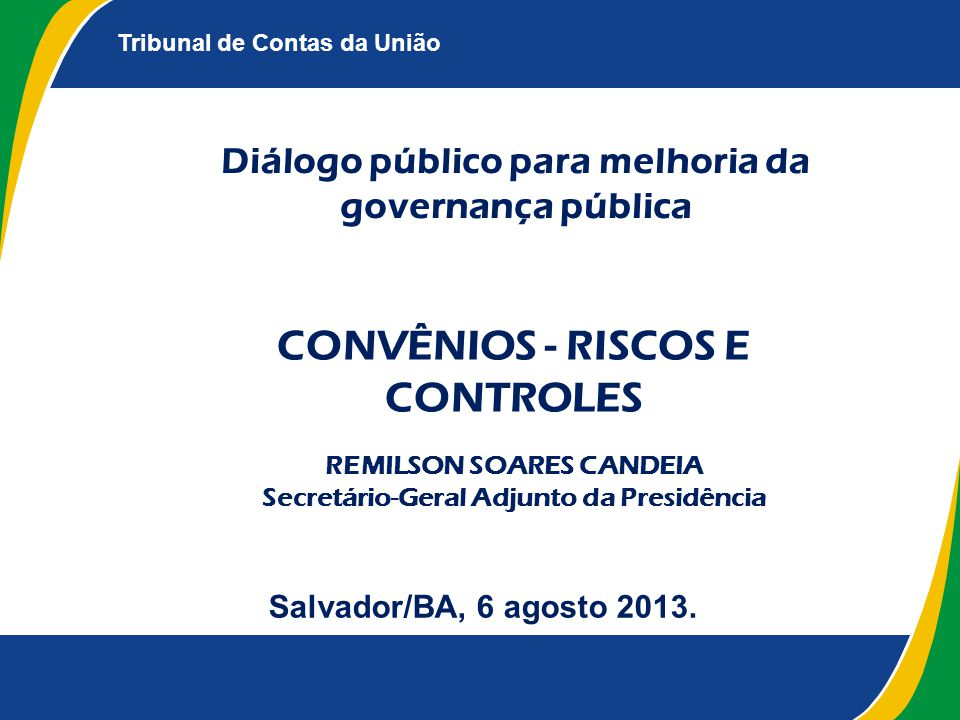 Tribunal de Contas da União Diálogo público para melhoria da governança pública Salvador/BA, 6 agosto 2013. CONVÊNIOS - RISCOS E CONTROLES REMILSON SO