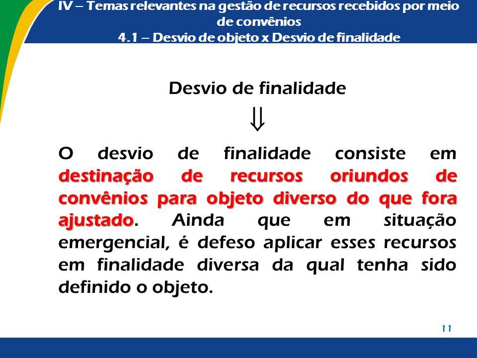 IV – Temas relevantes na gestão de recursos recebidos por meio de convênios 4.1 – Desvio de objeto x Desvio de finalidade Desvio de finalidade  desti