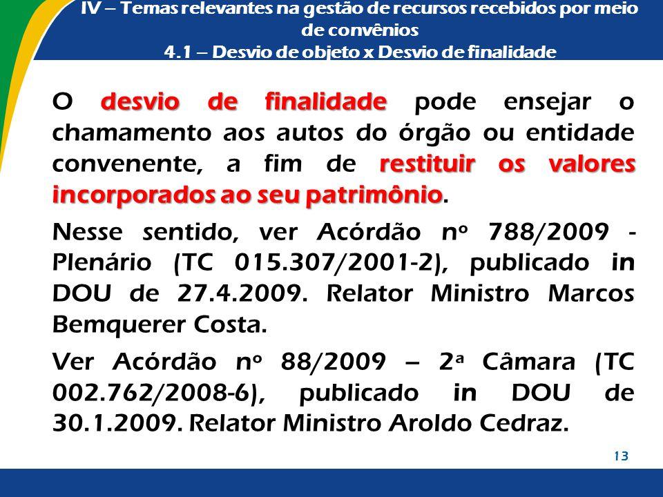 IV – Temas relevantes na gestão de recursos recebidos por meio de convênios 4.1 – Desvio de objeto x Desvio de finalidade desvio de finalidade restitu