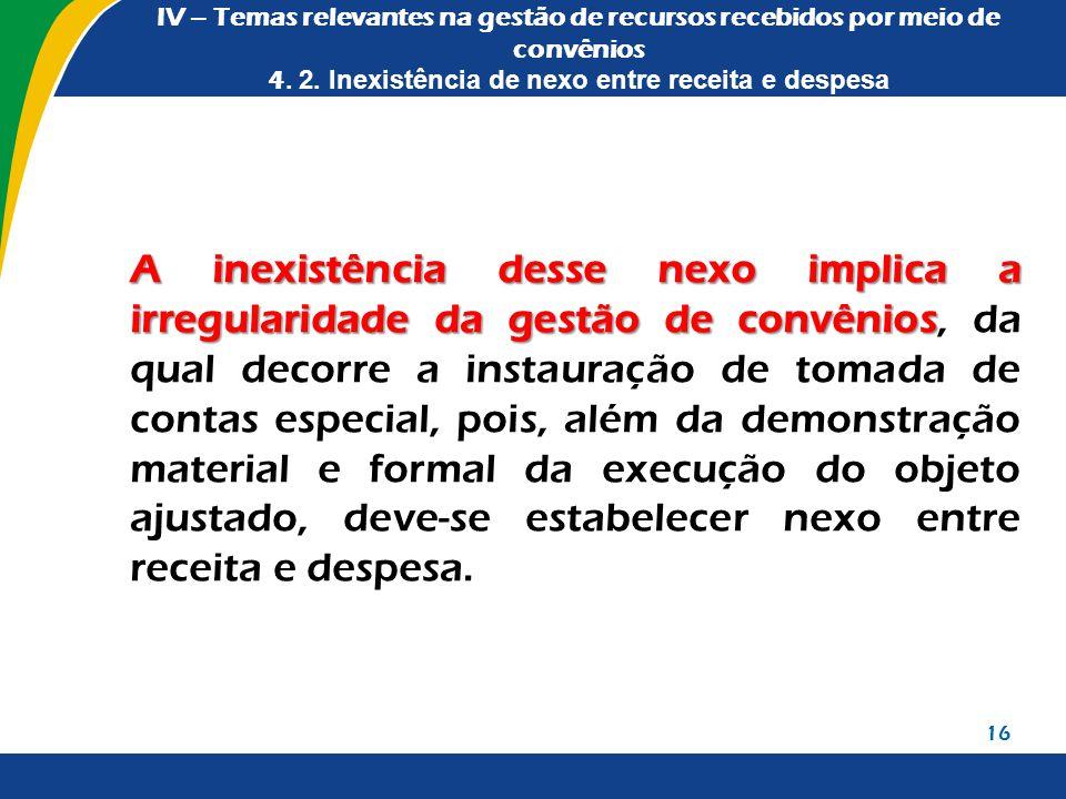 IV – Temas relevantes na gestão de recursos recebidos por meio de convênios 4. 2. Inexistência de nexo entre receita e despesa A inexistência desse ne