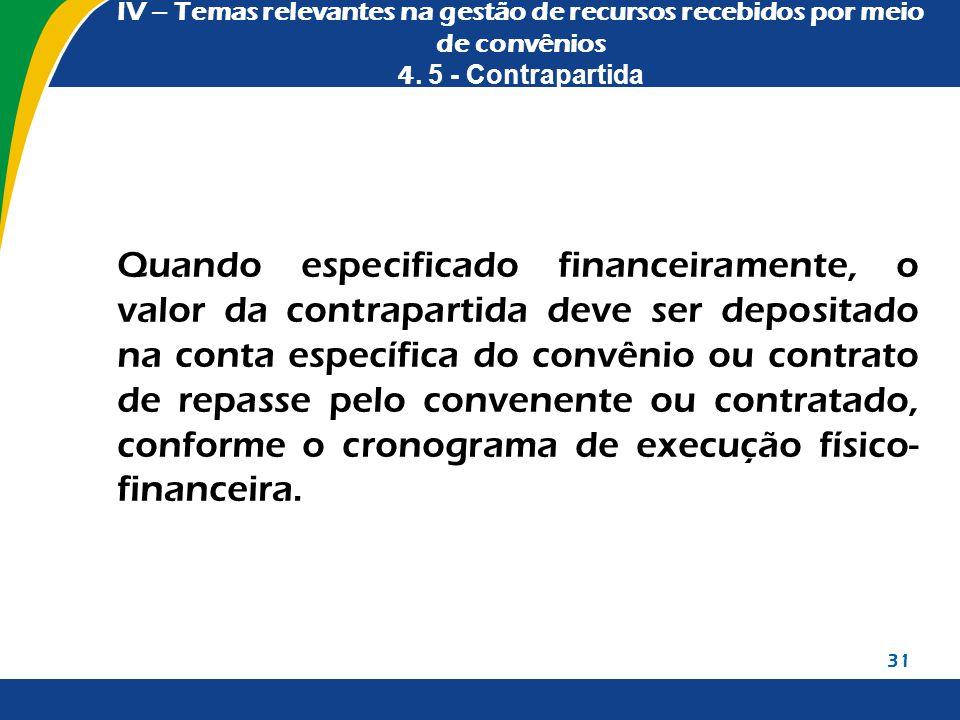IV – Temas relevantes na gestão de recursos recebidos por meio de convênios 4. 5 - Contrapartida Quando especificado financeiramente, o valor da contr