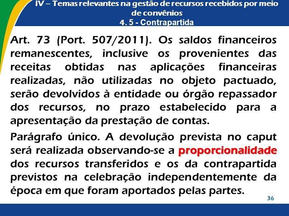 IV – Temas relevantes na gestão de recursos recebidos por meio de convênios 4. 5 - Contrapartida Art. 73 (Port. 507/2011). Os saldos financeiros reman