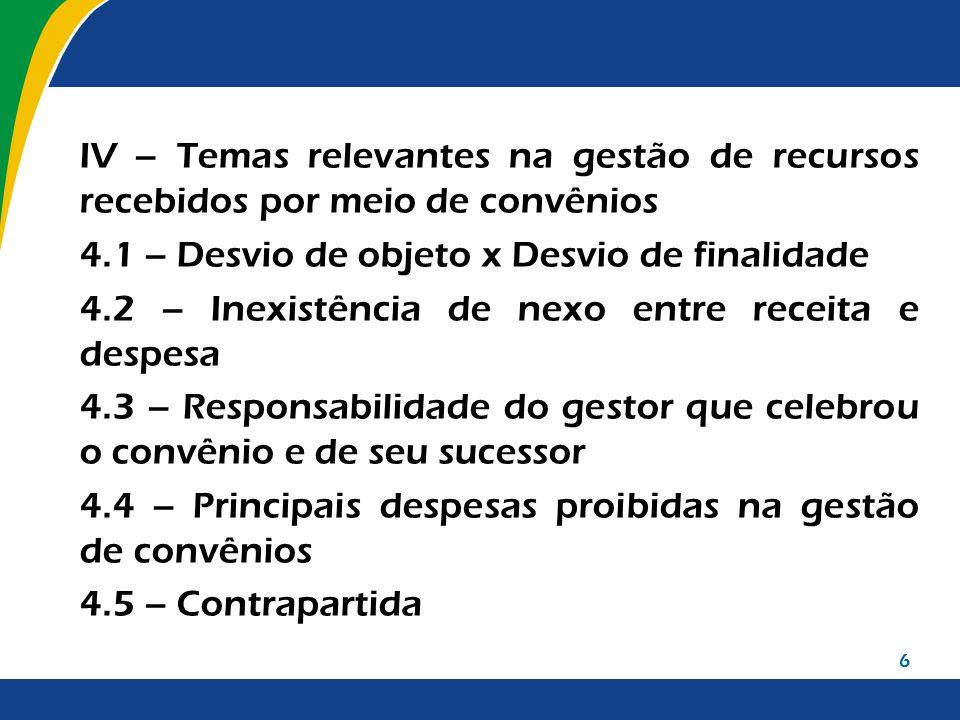 IV – Temas relevantes na gestão de recursos recebidos por meio de convênios 4.1 – Desvio de objeto x Desvio de finalidade 4.2 – Inexistência de nexo e