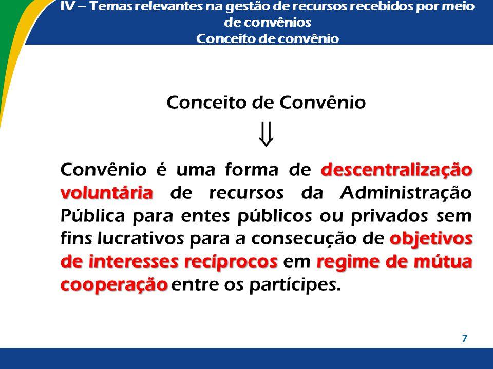 IV – Temas relevantes na gestão de recursos recebidos por meio de convênios Conceito de convênio Conceito de Convênio  descentralização voluntária ob
