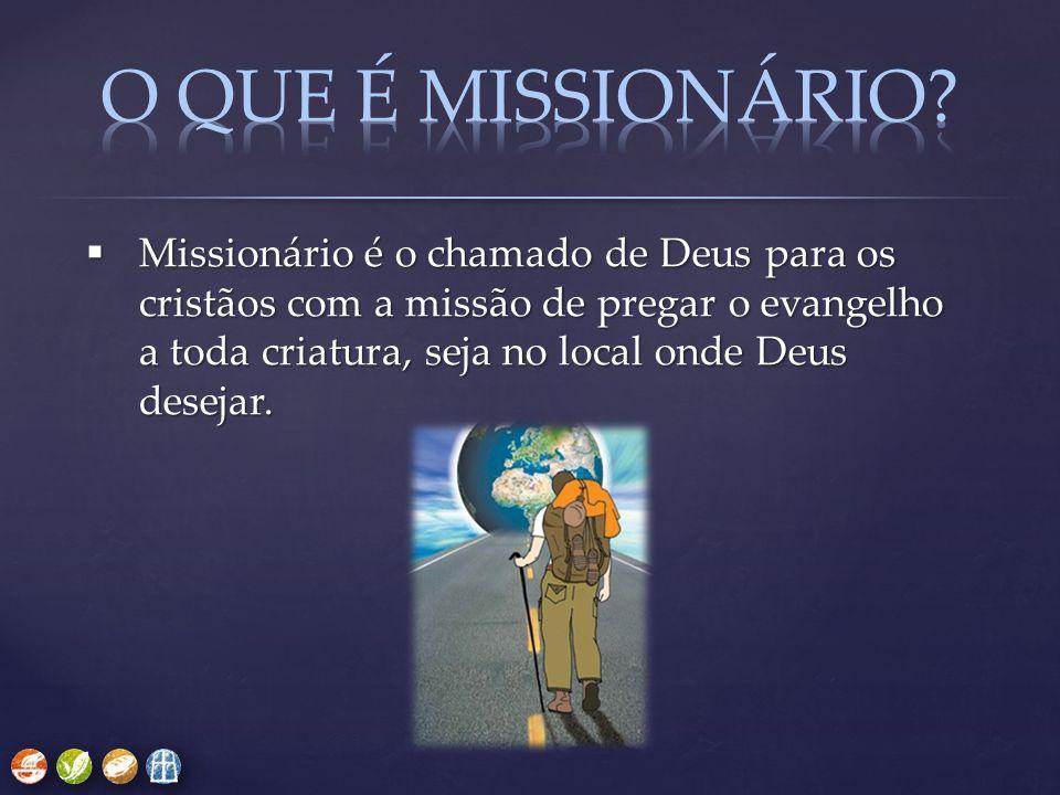  Missionário é o chamado de Deus para os cristãos com a missão de pregar o evangelho a toda criatura, seja no local onde Deus desejar.