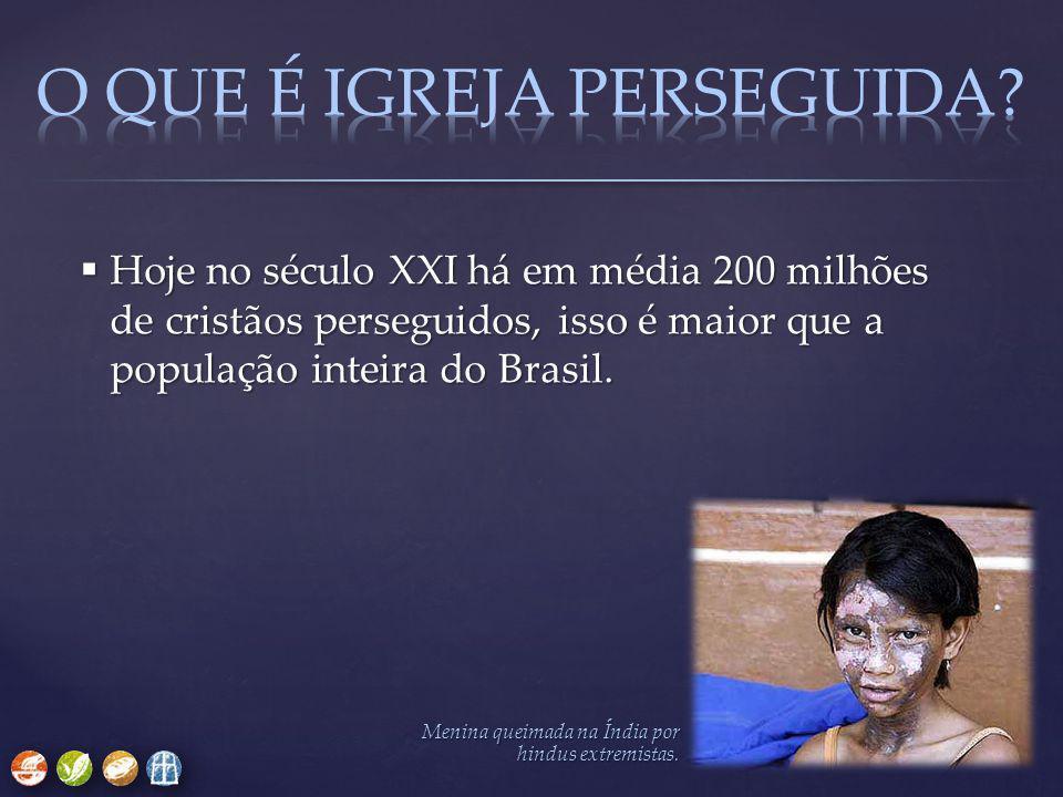 Hoje no século XXI há em média 200 milhões de cristãos perseguidos, isso é maior que a população inteira do Brasil. Menina queimada na Índia por hin