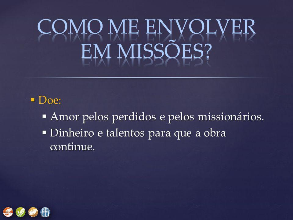  Doe:  Amor pelos perdidos e pelos missionários.  Dinheiro e talentos para que a obra continue.