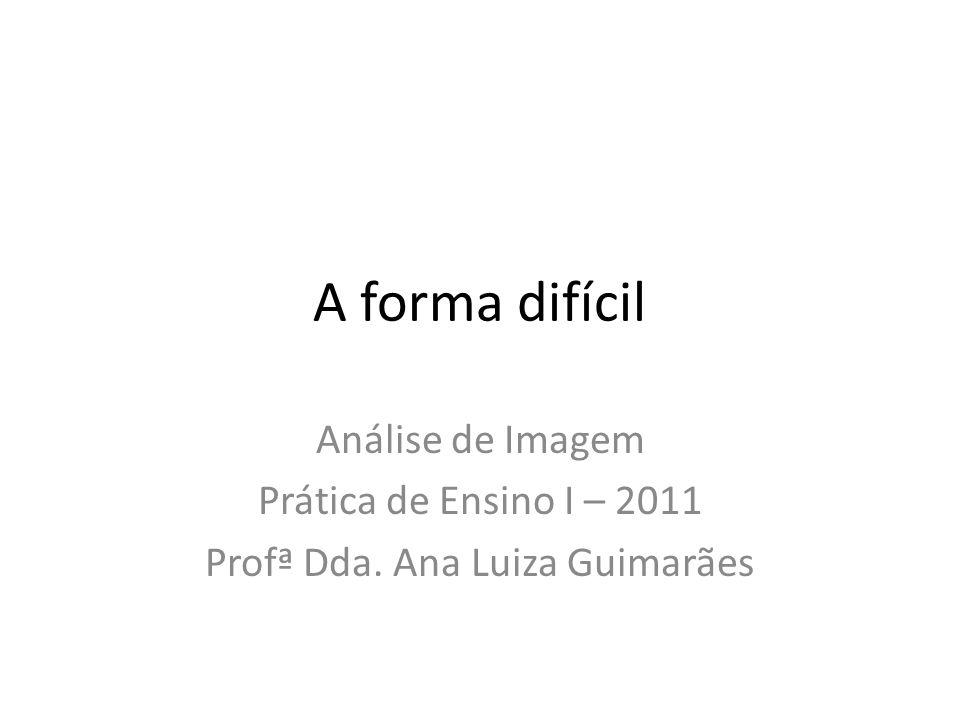 A forma difícil Análise de Imagem Prática de Ensino I – 2011 Profª Dda. Ana Luiza Guimarães