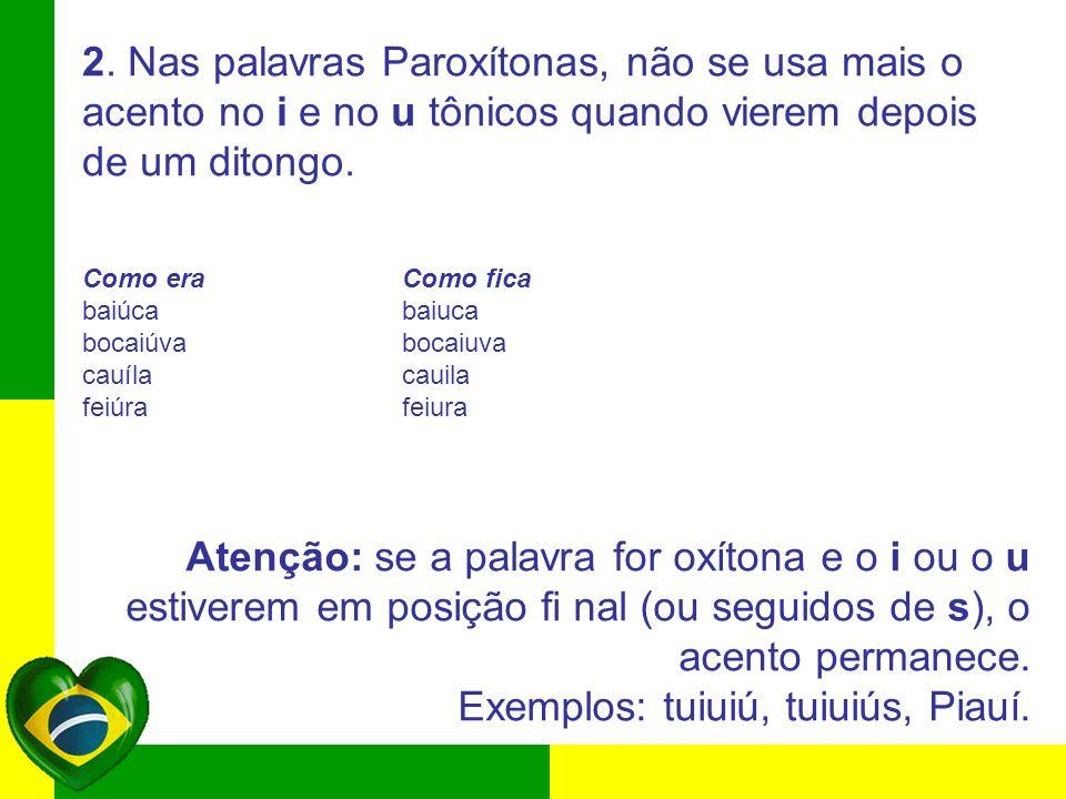2. Nas palavras Paroxítonas, não se usa mais o acento no i e no u tônicos quando vierem depois de um ditongo. Como era Como fica baiúca baiuca bocaiúv