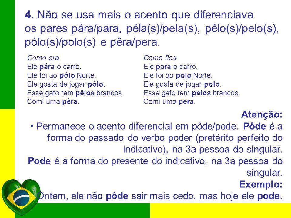4. Não se usa mais o acento que diferenciava os pares pára/para, péla(s)/pela(s), pêlo(s)/pelo(s), pólo(s)/polo(s) e pêra/pera. Como era Como fica Ele