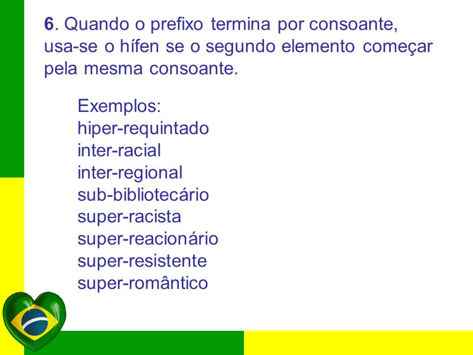 6. Quando o prefixo termina por consoante, usa-se o hífen se o segundo elemento começar pela mesma consoante. Exemplos: hiper-requintado inter-racial