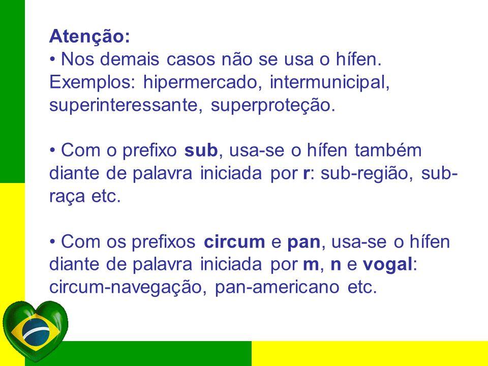 Atenção: Nos demais casos não se usa o hífen. Exemplos: hipermercado, intermunicipal, superinteressante, superproteção. Com o prefixo sub, usa-se o hí