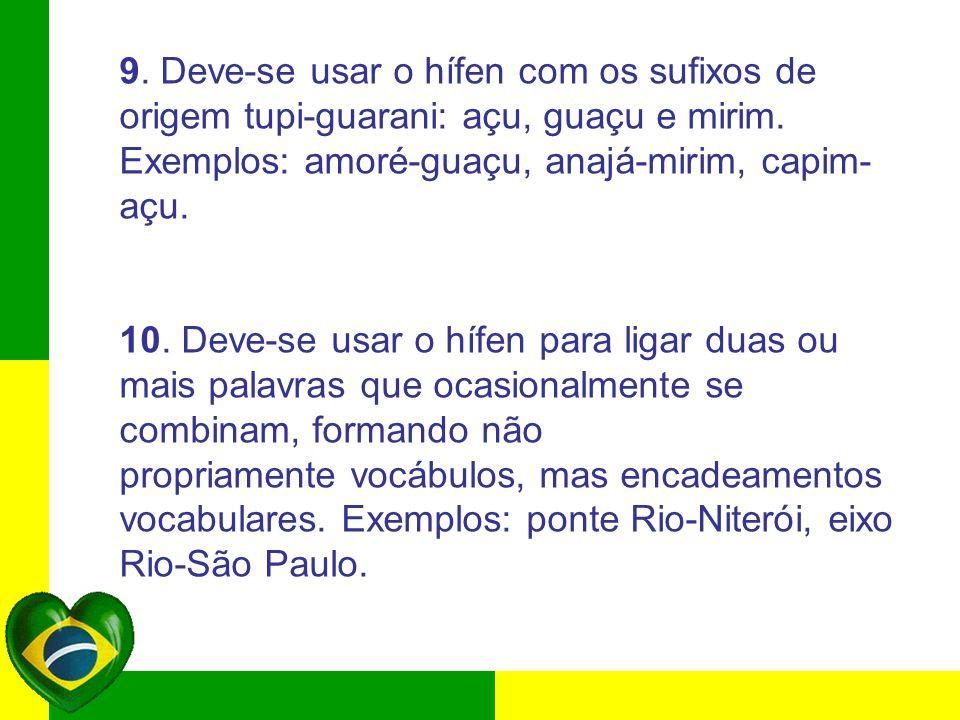 9. Deve-se usar o hífen com os sufixos de origem tupi-guarani: açu, guaçu e mirim. Exemplos: amoré-guaçu, anajá-mirim, capim- açu. 10. Deve-se usar o