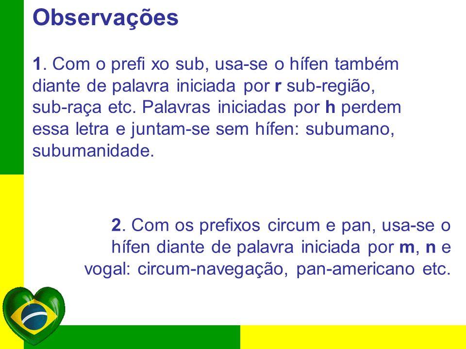 Observações 1. Com o prefi xo sub, usa-se o hífen também diante de palavra iniciada por r sub-região, sub-raça etc. Palavras iniciadas por h perdem es