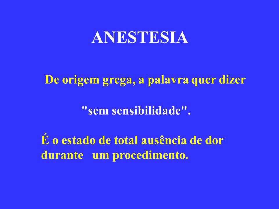 ANESTESIA De origem grega, a palavra quer dizer sem sensibilidade .