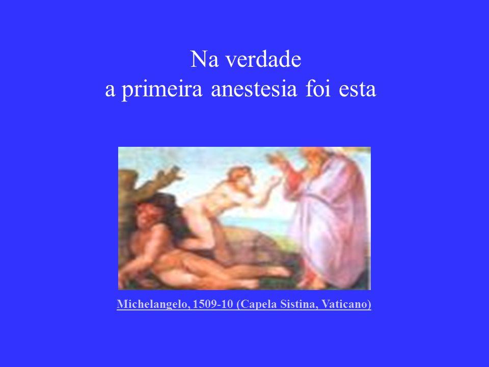 Na verdade a primeira anestesia foi esta Michelangelo, 1509-10 (Capela Sistina, Vaticano)